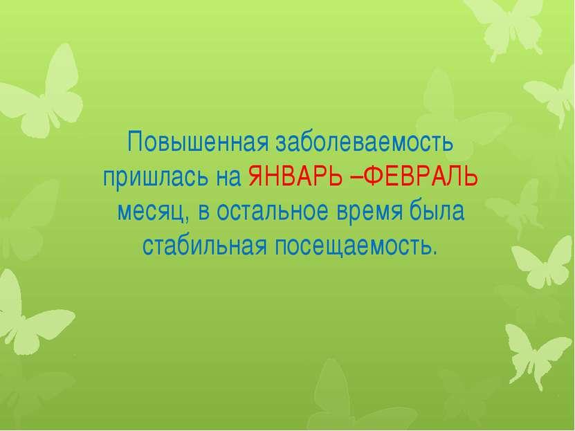 Повышенная заболеваемость пришлась на ЯНВАРЬ –ФЕВРАЛЬ месяц, в остальное врем...