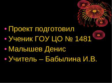 Проект подготовил Ученик ГОУ ЦО № 1481 Малышев Денис Учитель – Бабылина И.В.