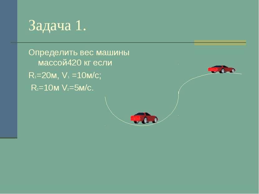 Задача 1. Определить вес машины массой420 кг если R1=20м, V1 =10м/с; R2=10м V...