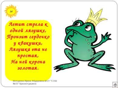 16 Летит стрела к одной лягушке, Пронзит сердечко у квакушки, Лягушка эта не ...