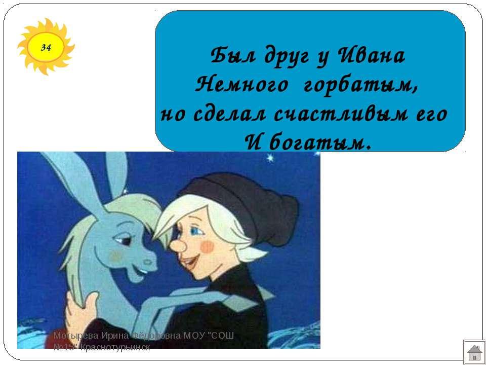 34 Был друг у Ивана Немного горбатым, но сделал счастливым его И богатым. Мот...