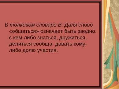 Втолковом словаре В. Даля слово «общаться» означает быть заодно, с кем-либо ...
