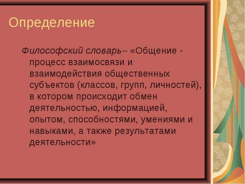 Определение Философский словарь– «Общение - процесс взаимосвязи и взаимодейст...