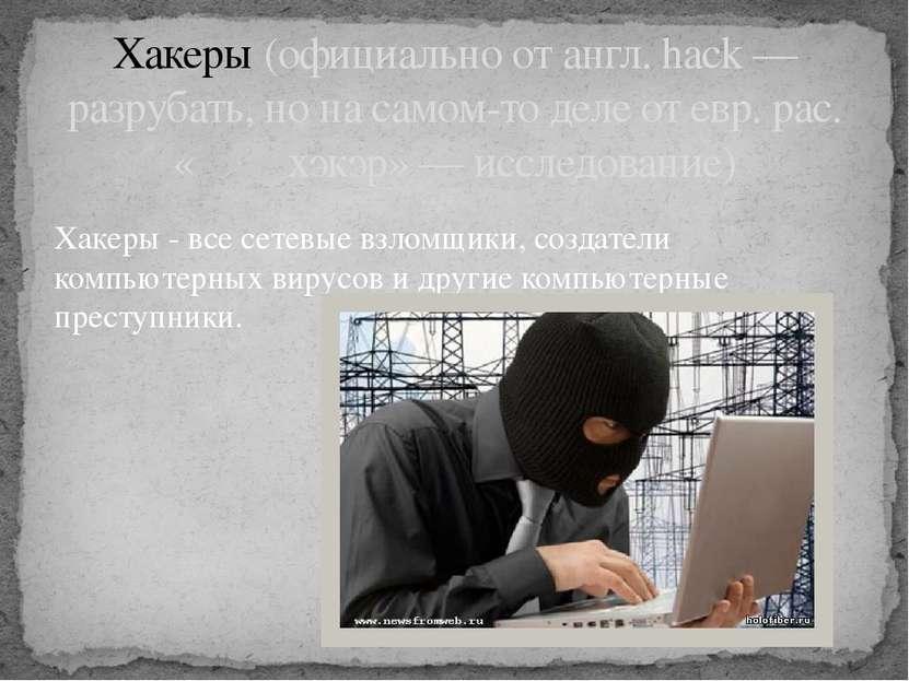 Хакеры - все сетевые взломщики, создатели компьютерных вирусов и другие компь...