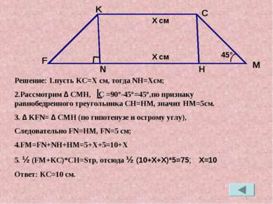 Решение: 1.пусть KC=X см, тогда NH=Xсм; 2.Рассмотрим ∆ CMH, C =90°-45°=45°,по...