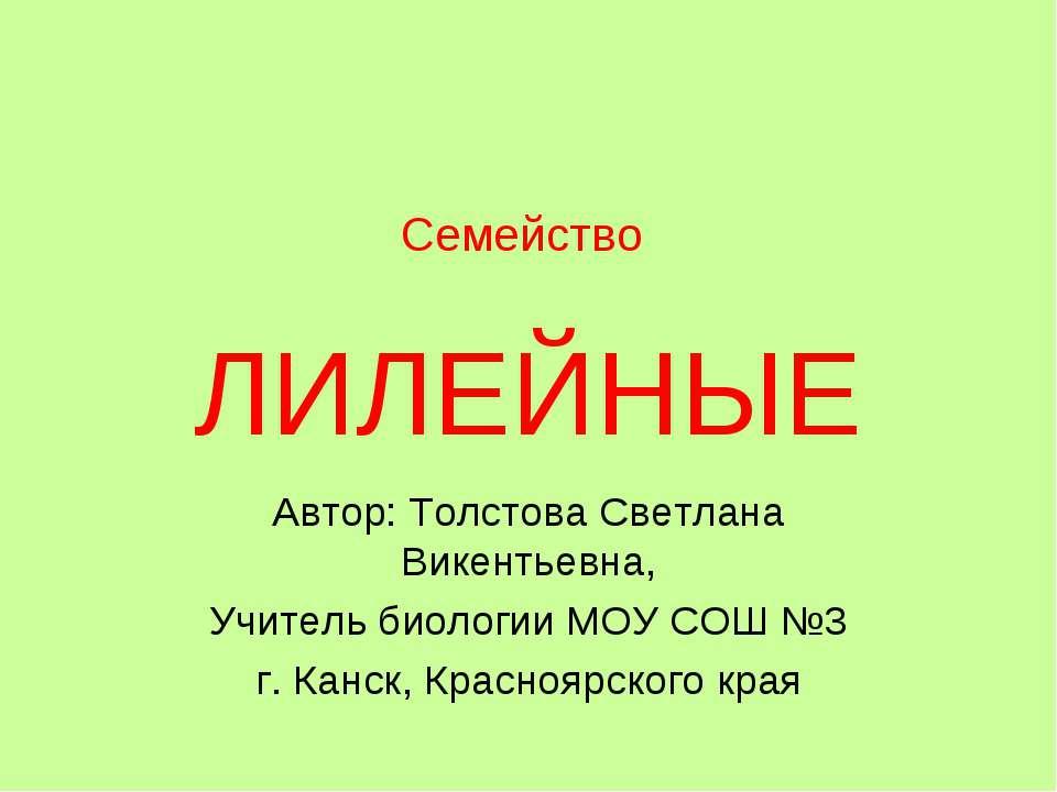 Семейство ЛИЛЕЙНЫЕ Автор: Толстова Светлана Викентьевна, Учитель биологии МОУ...