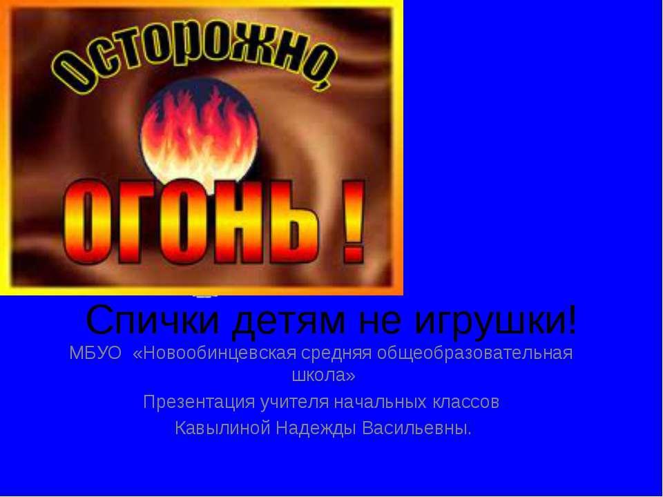 Спички детям не игрушки! МБУО «Новообинцевская средняя общеобразовательная шк...