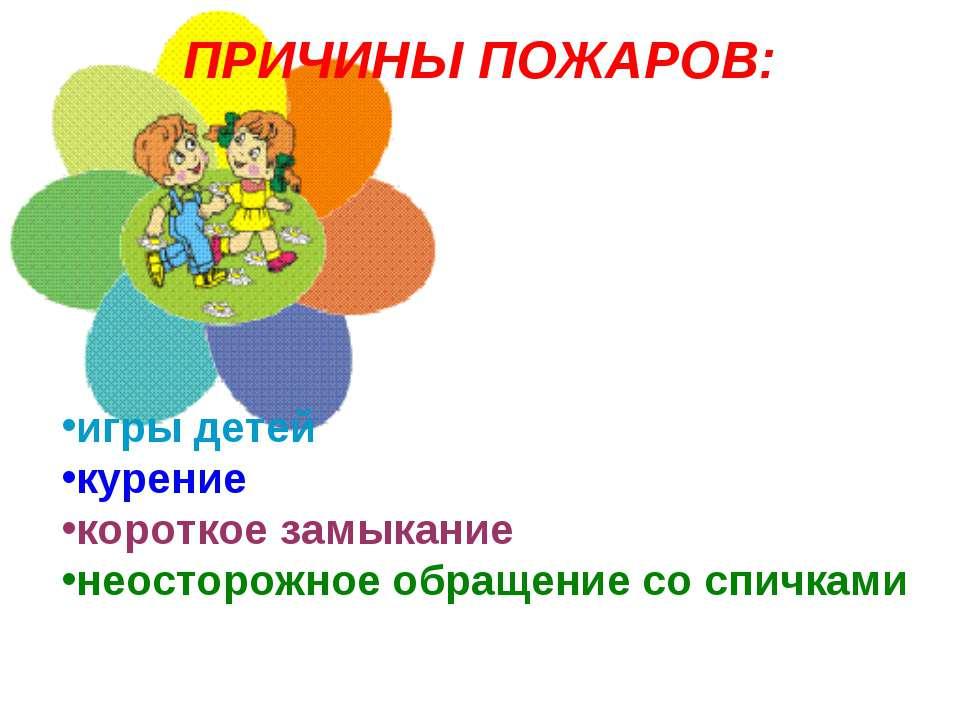 ПРИЧИНЫ ПОЖАРОВ: игры детей курение короткое замыкание неосторожное обращение...