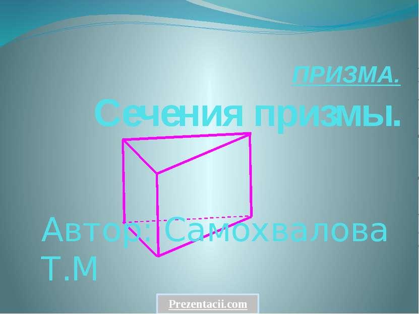 ПРИЗМА. Сечения призмы. www.matematika-na5.narod.ru Автор: Самохвалова Т.М Pr...