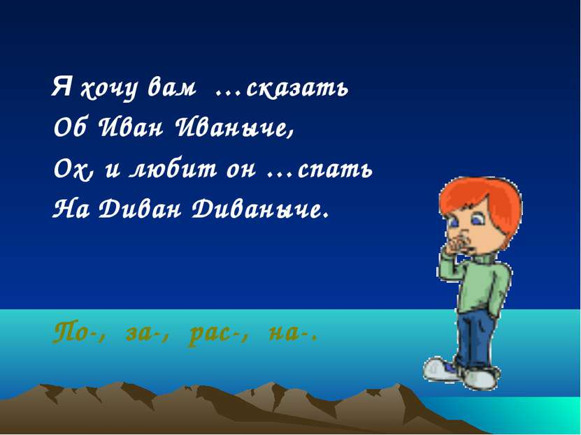 Я хочу вам …сказать Об Иван Иваныче, Ох, и любит он …спать На Диван Диваныче....