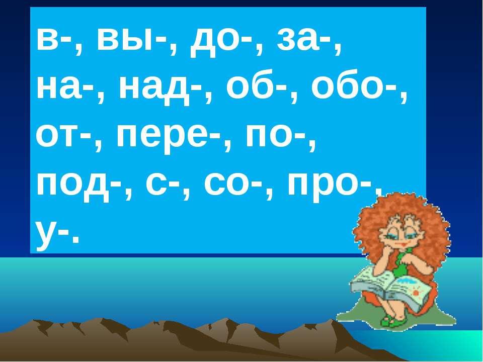 в-, вы-, до-, за-, на-, над-, об-, обо-, от-, пере-, по-, под-, с-, со-, про-...