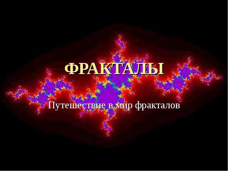 ФРАКТАЛЫ Путешествие в мир фракталов