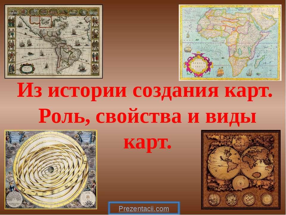 Из истории создания карт. Роль, свойства и виды карт.