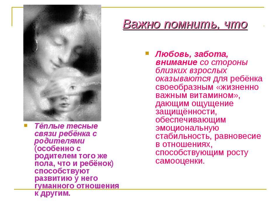 Важно помнить, что Тёплые тесные связи ребёнка с родителями (особенно с родит...