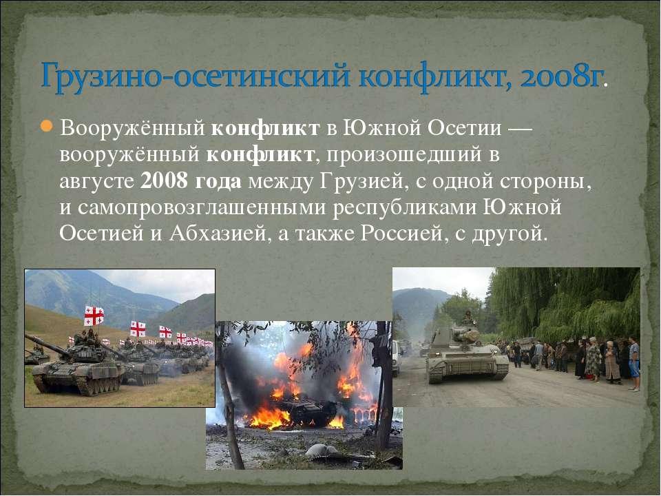 Вооружённыйконфликтв Южной Осетии — вооружённыйконфликт,произошедший в ав...