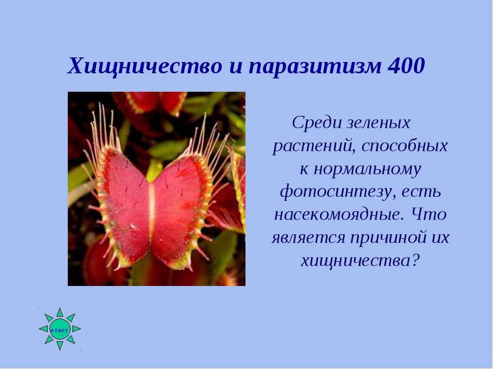 Хищничество и паразитизм 400 Среди зеленых растений, способных к нормальному ...