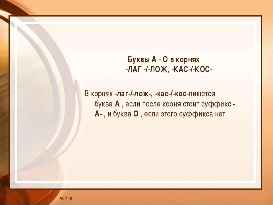 * Буквы А - О в корнях -ЛАГ -/-ЛОЖ, -КАС-/-КОС- В корнях-лаг-/-лож-, -кас-/-...