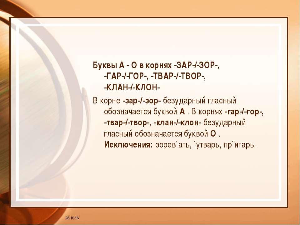 * Буквы А - О в корнях -ЗАР-/-ЗОР-, -ГАР-/-ГОР-, -ТВАР-/-ТВОР-, -КЛАН-/-КЛОН-...