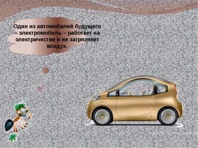 Один из автомобилей будущего – электромобиль – работает на электричестве и не...