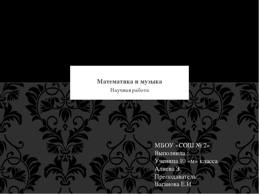 Научная работа Математика и музыка МБОУ «СОШ № 2» Выполнила : Ученица 10 «м» ...