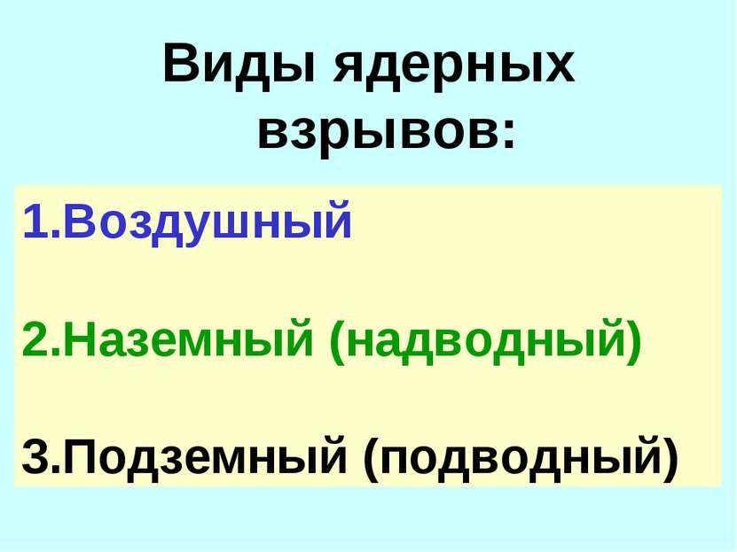 Виды ядерных взрывов: 1.Воздушный 2.Наземный (надводный) 3.Подземный (подводный)