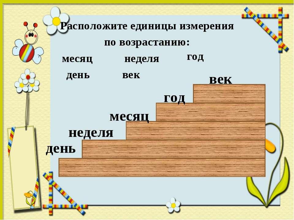 Расположите единицы измерения по возрастанию: месяц неделя год день век день ...