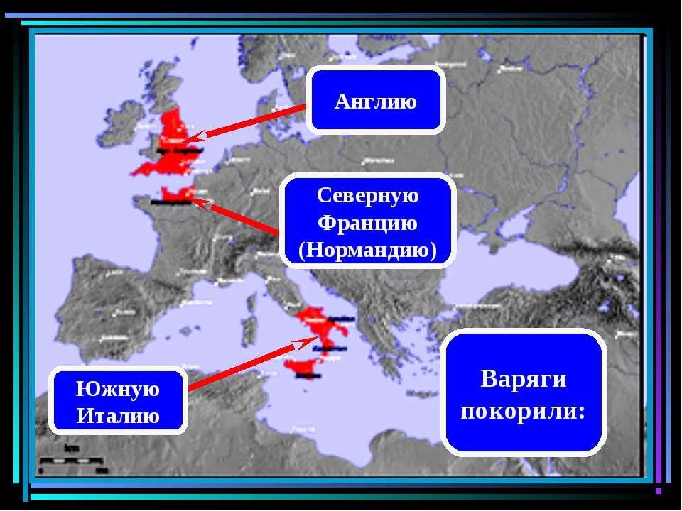 Варяги покорили: Южную Италию Северную Францию (Нормандию) Англию