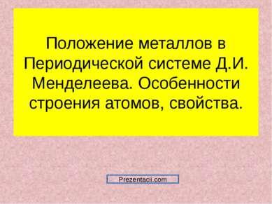 Положение металлов в Периодической системе Д.И. Менделеева. Особенности строе...
