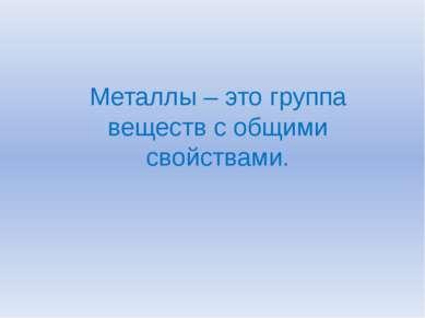 Металлы – это группа веществ с общими свойствами.