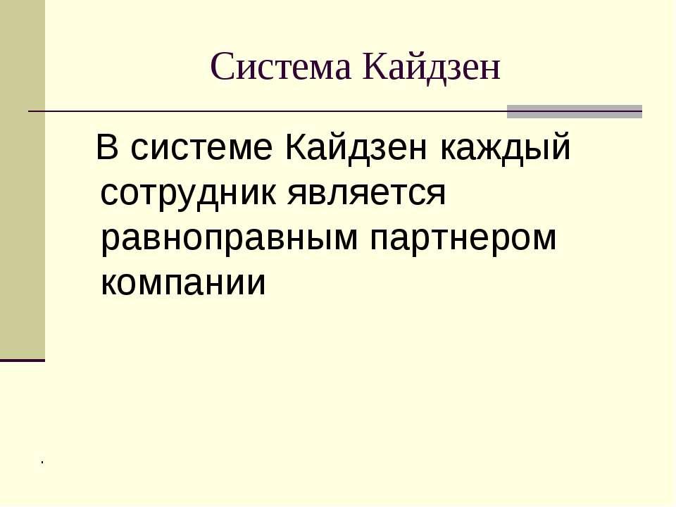 Система Кайдзен В системе Кайдзен каждый сотрудник является равноправным парт...