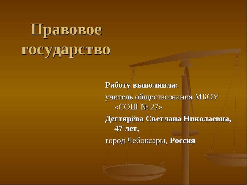 Правовое государство Работу выполнила: учитель обществознания МБОУ «СОШ № 27»...