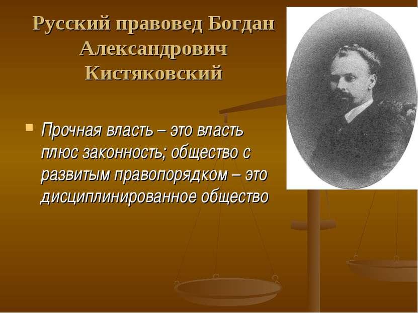 Русский правовед Богдан Александрович Кистяковский Прочная власть – это власт...