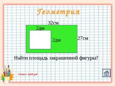 Геометрия 32см 27см 2дм 2дм Найти площадь закрашенной фигуры? Ответ: 4,64 дм2