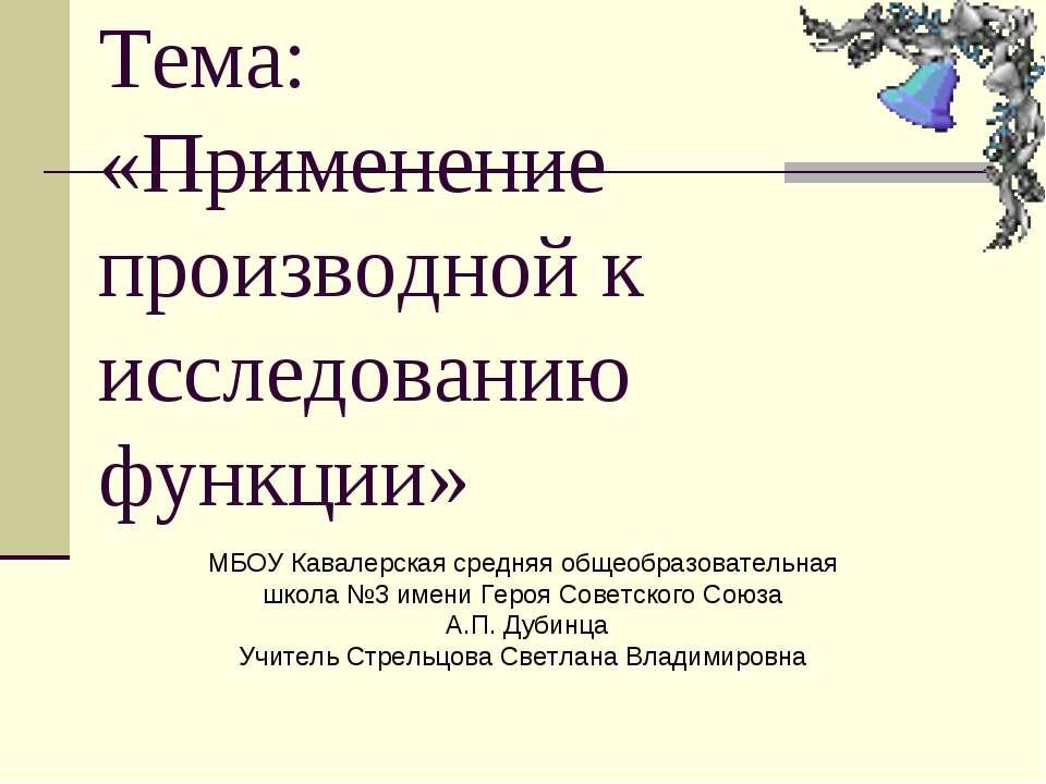 Тема: «Применение производной к исследованию функции» МБОУ Кавалерская средня...