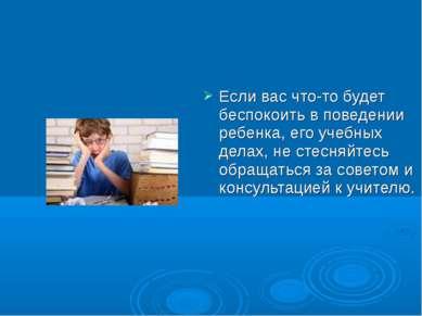 Если вас что-то будет беспокоить в поведении ребенка, его учебных делах, не с...