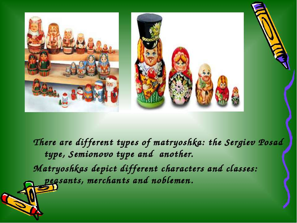 There are different types of matryoshka: the Sergiev Posad type, Semionovo ty...