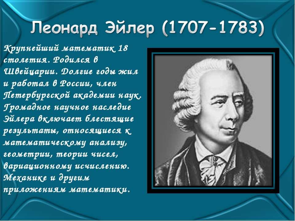 Крупнейший математик 18 столетия. Родился в Швейцарии. Долгие годы жил и рабо...