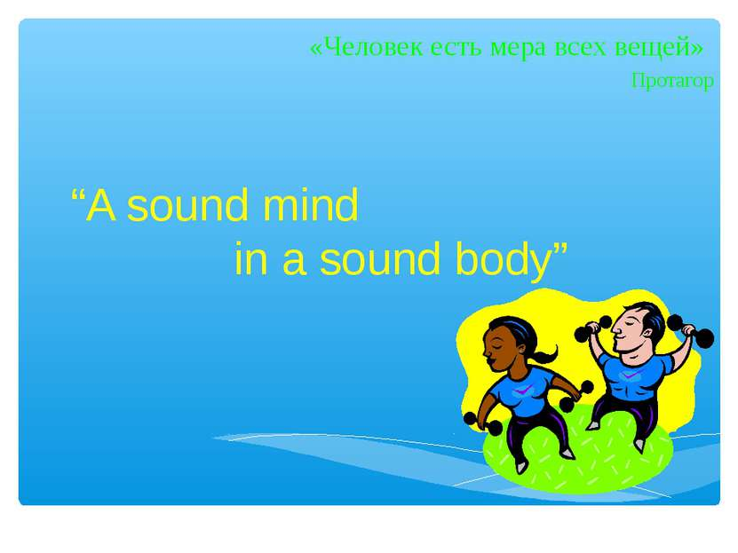 """""""A sound mind in a sound body"""" «Человек есть мера всех вещей» Протагор"""