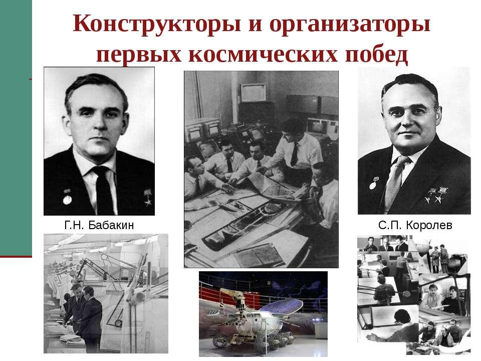 Конструкторы и организаторы первых космических побед С.П. Королев Г.Н. Бабаки...