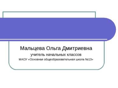 Мальцева Ольга Дмитриевна учитель начальных классов МАОУ «Основная общеобразо...