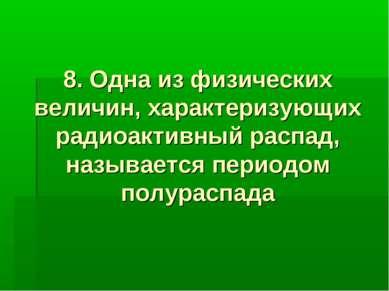 8. Одна из физических величин, характеризующих радиоактивный распад, называет...