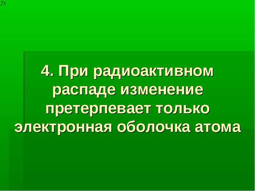 4. При радиоактивном распаде изменение претерпевает только электронная оболоч...