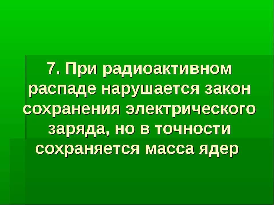 7. При радиоактивном распаде нарушается закон сохранения электрического заряд...