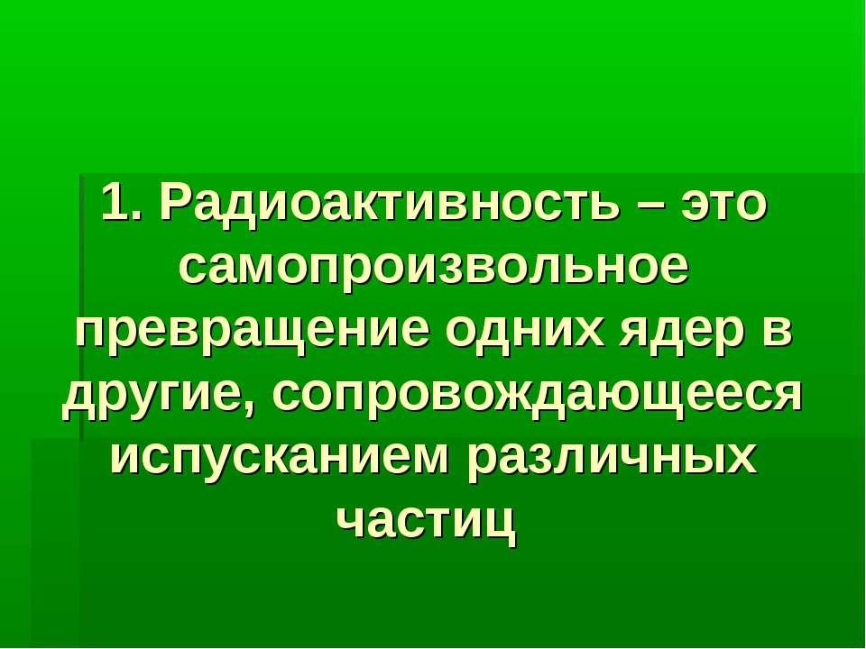 1. Радиоактивность – это самопроизвольное превращение одних ядер в другие, со...