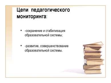 Цели педагогического мониторинга: -сохранение и стабилизация образовательной ...