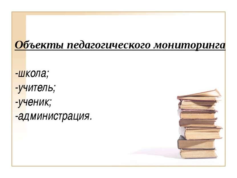 Объекты педагогического мониторинга -школа; -учитель; -ученик; -администрация.