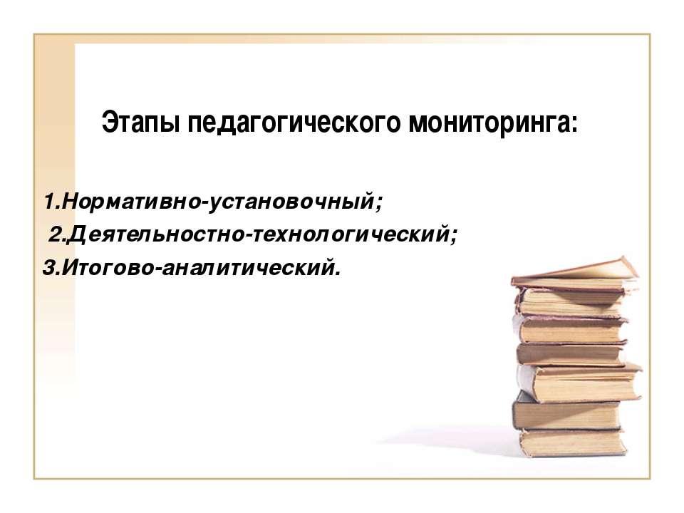 Этапы педагогического мониторинга: 1.Нормативно-установочный; 2.Деятельностно...