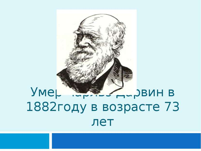 Умер Чарльз Дарвин в 1882году в возрасте 73 лет