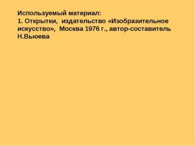 Используемый материал: 1. Открытки, издательство «Изобразительное искусство»,...