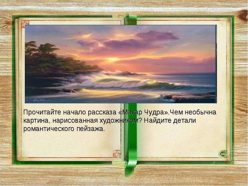 Прочитайте начало рассказа «Макар Чудра».Чем необычна картина, нарисованная х...